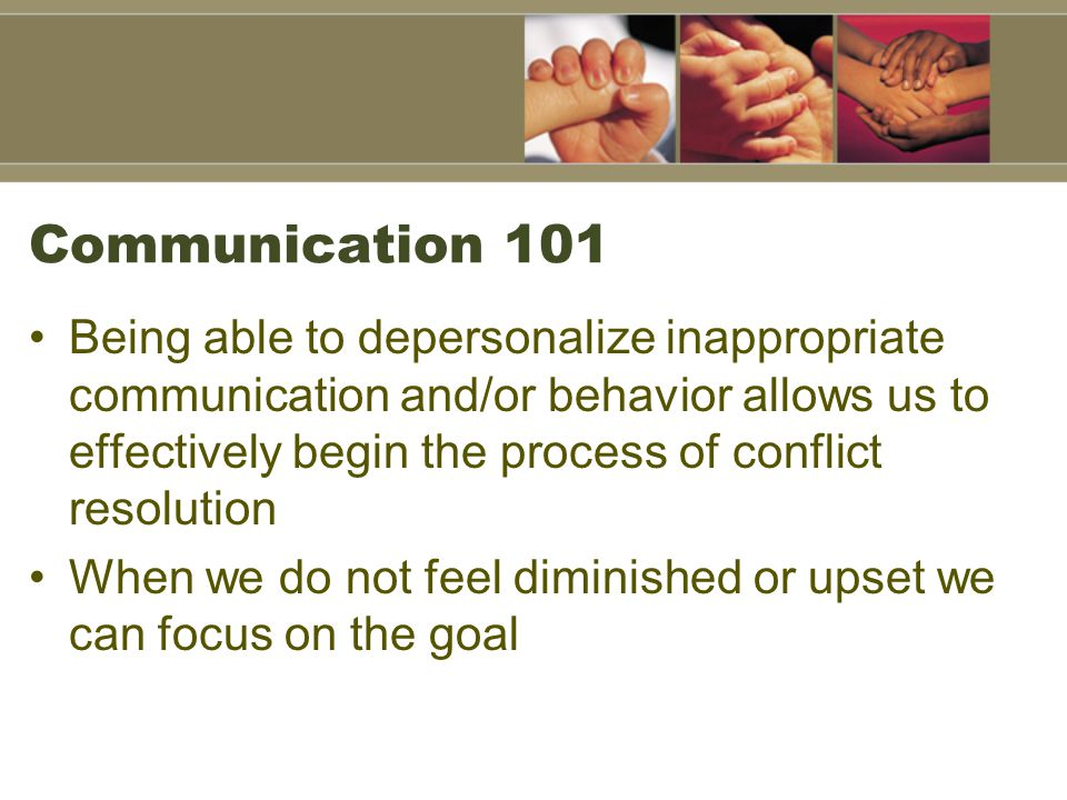 Communication 101 Being able to depersonalize inappropriate communication and/or behavior allows us to effectively begin the process of conflict resolution When we do not feel diminished or upset we can focus on the goal
