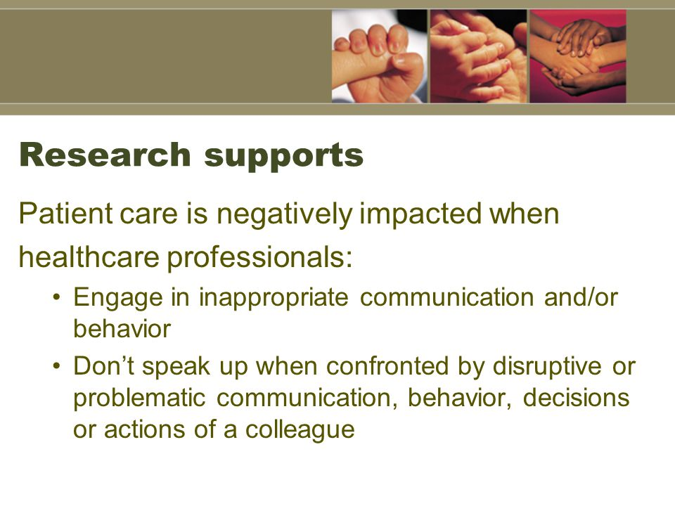 Research supports Patient care is negatively impacted when healthcare professionals: Engage in inappropriate communication and/or behavior Don't speak up when confronted by disruptive or problematic communication, behavior, decisions or actions of a colleague