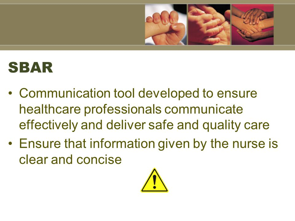 SBAR Communication tool developed to ensure healthcare professionals communicate effectively and deliver safe and quality care Ensure that information given by the nurse is clear and concise
