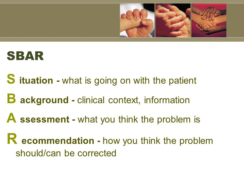 SBAR S ituation - what is going on with the patient B ackground - clinical context, information A ssessment - what you think the problem is R ecommendation - how you think the problem should/can be corrected