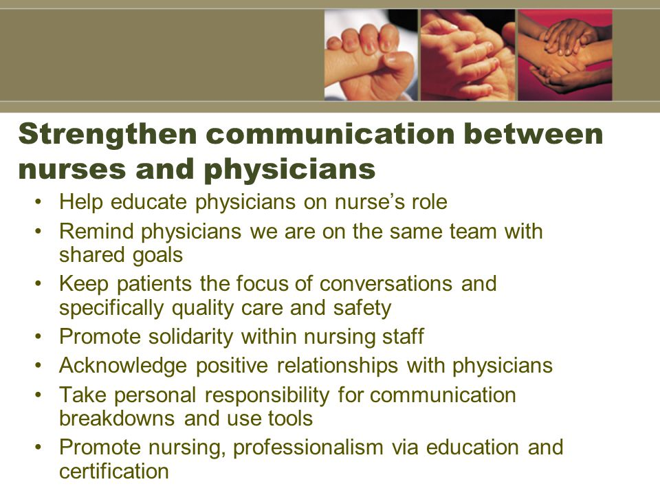 Strengthen communication between nurses and physicians Help educate physicians on nurse's role Remind physicians we are on the same team with shared goals Keep patients the focus of conversations and specifically quality care and safety Promote solidarity within nursing staff Acknowledge positive relationships with physicians Take personal responsibility for communication breakdowns and use tools Promote nursing, professionalism via education and certification