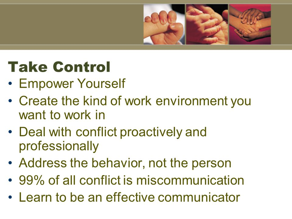Take Control Empower Yourself Create the kind of work environment you want to work in Deal with conflict proactively and professionally Address the behavior, not the person 99% of all conflict is miscommunication Learn to be an effective communicator