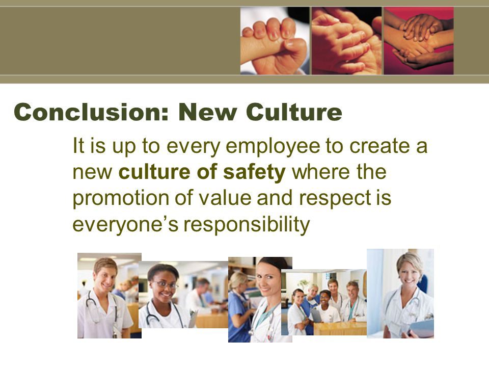Conclusion: New Culture It is up to every employee to create a new culture of safety where the promotion of value and respect is everyone's responsibility