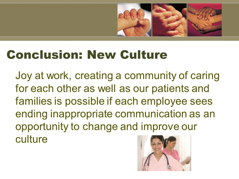 Conclusion: New Culture Joy at work, creating a community of caring for each other as well as our patients and families is possible if each employee sees ending inappropriate communication as an opportunity to change and improve our culture