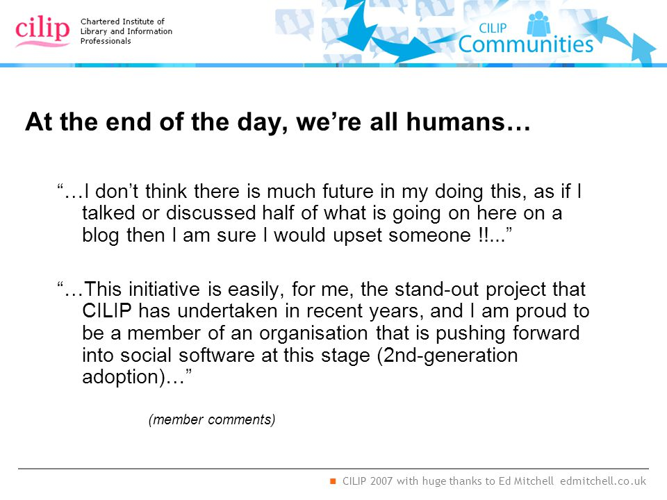 CILIP 2007 with huge thanks to Ed Mitchell edmitchell.co.uk At the end of the day, we're all humans… …I don't think there is much future in my doing this, as if I talked or discussed half of what is going on here on a blog then I am sure I would upset someone !!... …This initiative is easily, for me, the stand-out project that CILIP has undertaken in recent years, and I am proud to be a member of an organisation that is pushing forward into social software at this stage (2nd-generation adoption)… (member comments)