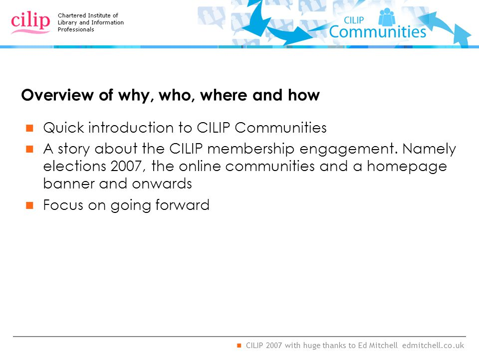 CILIP 2007 with huge thanks to Ed Mitchell edmitchell.co.uk Overview of why, who, where and how Quick introduction to CILIP Communities A story about