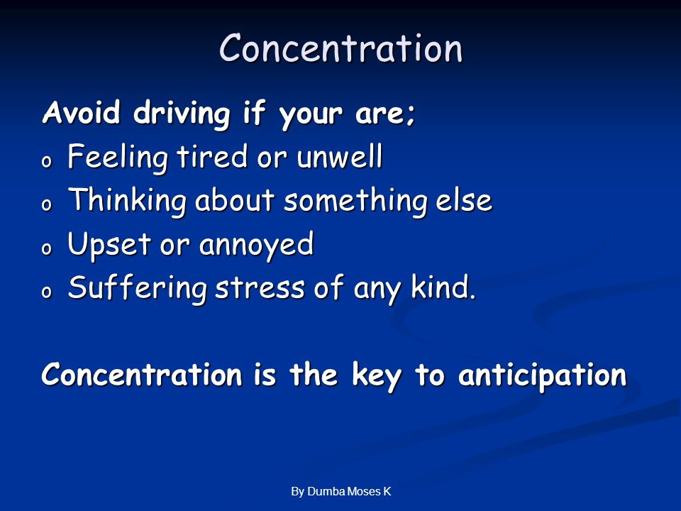 Concentration Avoid driving if your are; o Feeling tired or unwell o Thinking about something else o Upset or annoyed o Suffering stress of any kind.