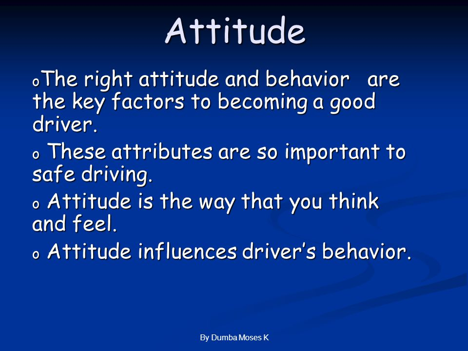Attitude o The right attitude and behavior are the key factors to becoming a good driver.