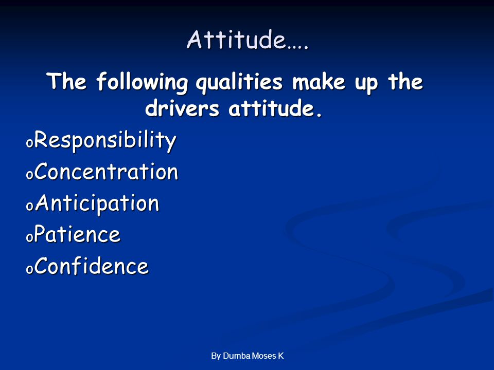 Attitude…. The following qualities make up the drivers attitude.