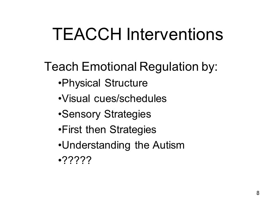 8 TEACCH Interventions Teach Emotional Regulation by: Physical Structure Visual cues/schedules Sensory Strategies First then Strategies Understanding