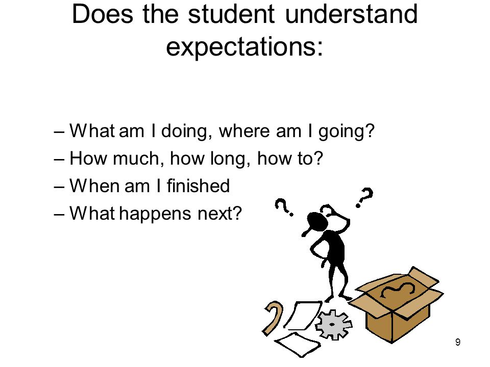 9 Does the student understand expectations: –What am I doing, where am I going? –How much, how long, how to? –When am I finished –What happens next?
