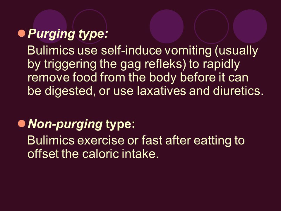 Purging type: Bulimics use self-induce vomiting (usually by triggering the gag refleks) to rapidly remove food from the body before it can be digested, or use laxatives and diuretics.