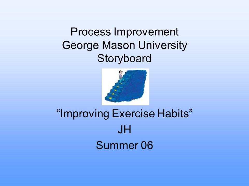 """Process Improvement George Mason University Storyboard """"Improving Exercise Habits"""" JH Summer 06"""