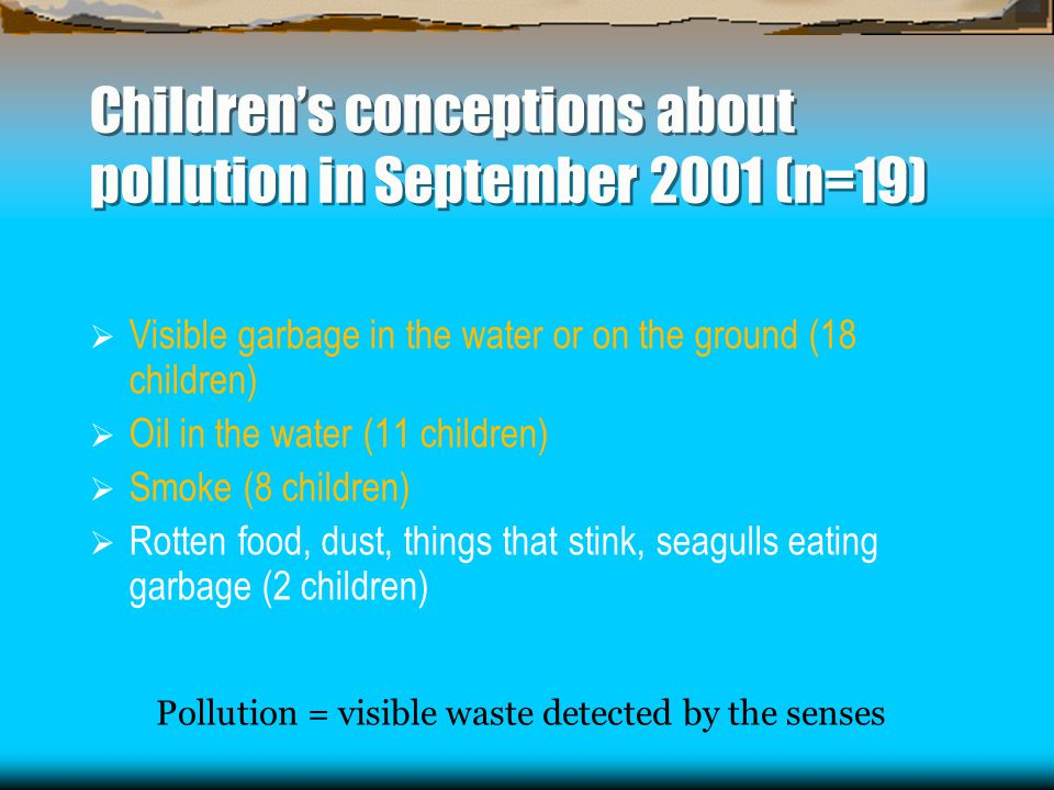 Children's conceptions about pollution in September 2001 (n=19)  Visible garbage in the water or on the ground (18 children)  Oil in the water (11 children)  Smoke (8 children)  Rotten food, dust, things that stink, seagulls eating garbage (2 children) Pollution = visible waste detected by the senses