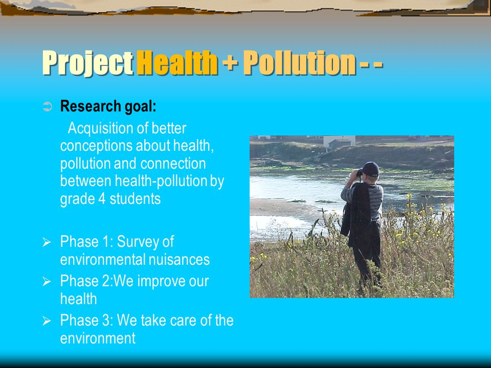 Project Health + Pollution - -  Research goal: Acquisition of better conceptions about health, pollution and connection between health-pollution by grade 4 students  Phase 1: Survey of environmental nuisances  Phase 2:We improve our health  Phase 3: We take care of the environment