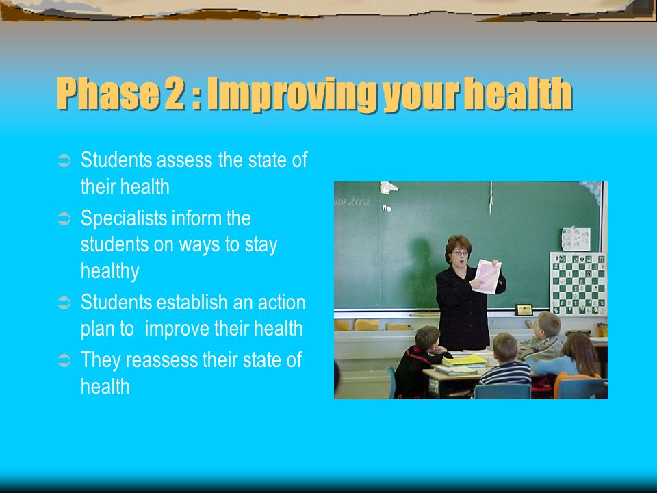 Phase 2 : Improving your health  Students assess the state of their health  Specialists inform the students on ways to stay healthy  Students establish an action plan to improve their health  They reassess their state of health