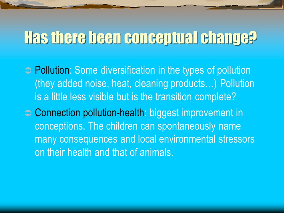 Has there been conceptual change?  Pollution: Some diversification in the types of pollution (they added noise, heat, cleaning products…) Pollution i