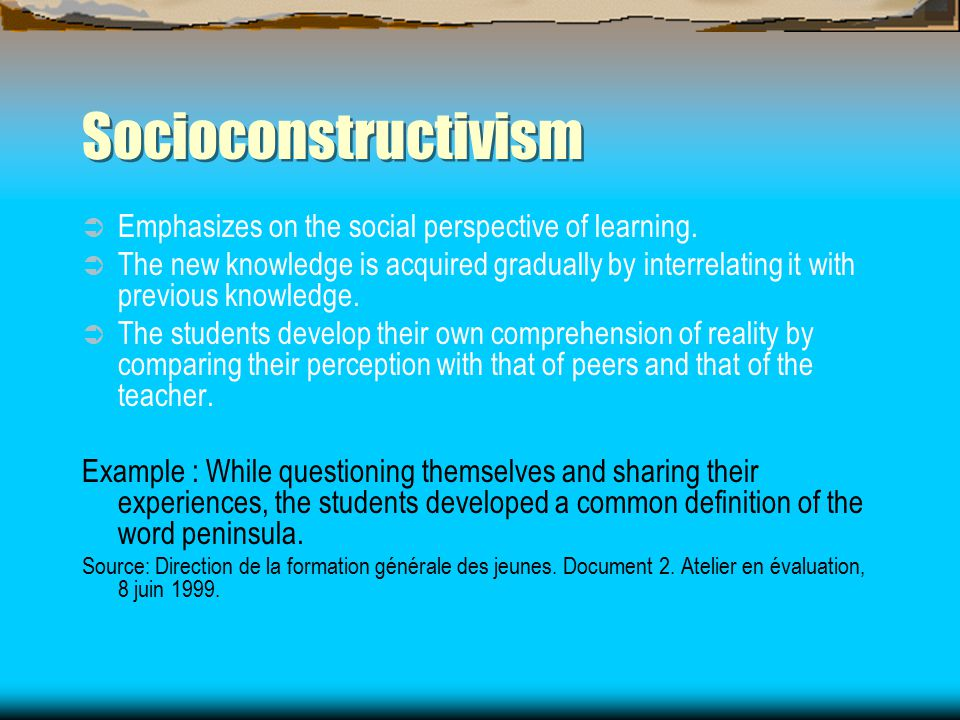 Socioconstructivism  Emphasizes on the social perspective of learning.  The new knowledge is acquired gradually by interrelating it with previous kn