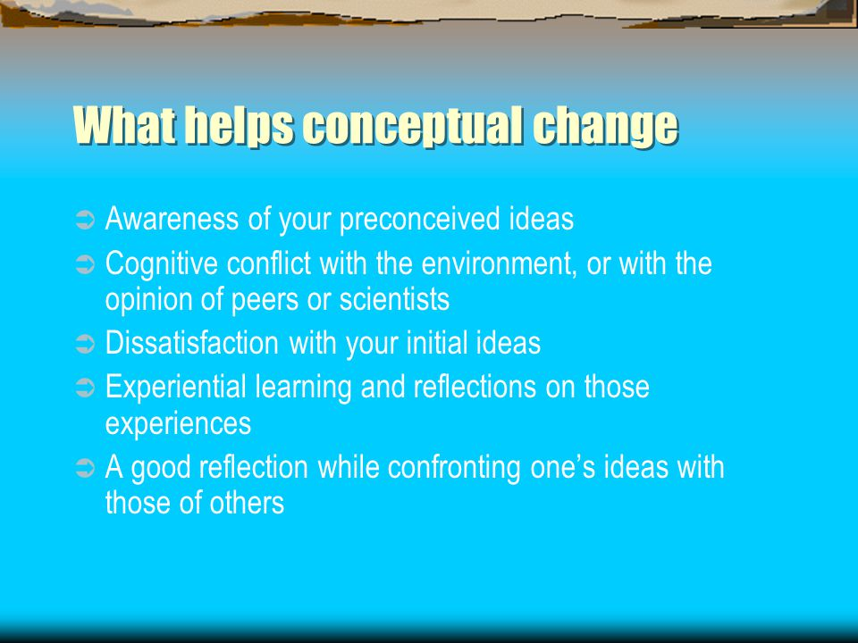 What helps conceptual change  Awareness of your preconceived ideas  Cognitive conflict with the environment, or with the opinion of peers or scientists  Dissatisfaction with your initial ideas  Experiential learning and reflections on those experiences  A good reflection while confronting one's ideas with those of others