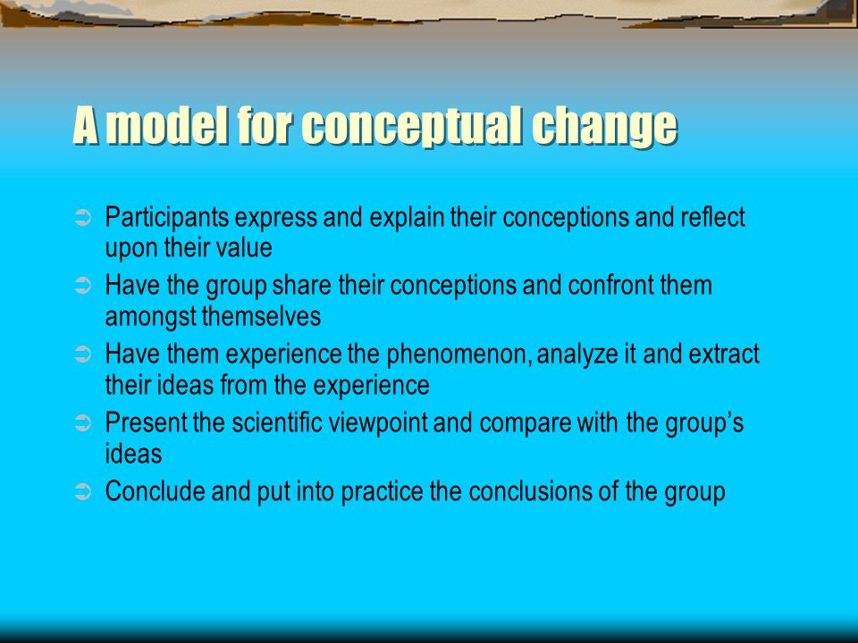 A model for conceptual change  Participants express and explain their conceptions and reflect upon their value  Have the group share their conceptions and confront them amongst themselves  Have them experience the phenomenon, analyze it and extract their ideas from the experience  Present the scientific viewpoint and compare with the group's ideas  Conclude and put into practice the conclusions of the group