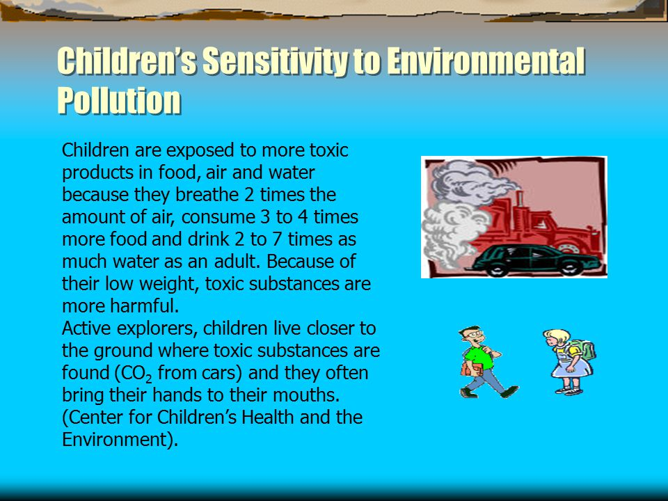 Children's Sensitivity to Environmental Pollution Children are exposed to more toxic products in food, air and water because they breathe 2 times the amount of air, consume 3 to 4 times more food and drink 2 to 7 times as much water as an adult.