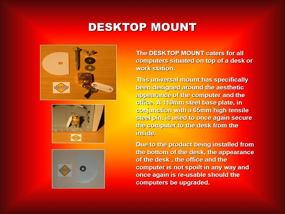 DESKTOP MOUNT The DESKTOP MOUNT caters for all computers situated on top of a desk or work station.