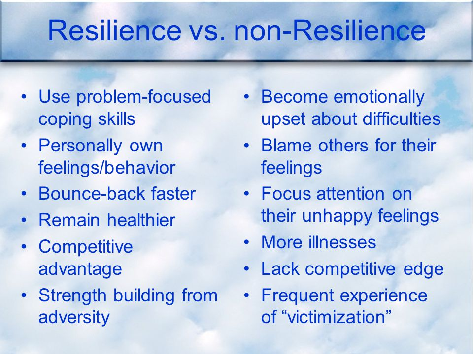 Resilience vs. non-Resilience Use problem-focused coping skills Personally own feelings/behavior Bounce-back faster Remain healthier Competitive advan