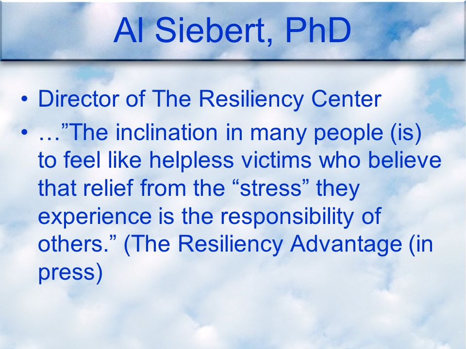 Al Siebert, PhD Director of The Resiliency Center … The inclination in many people (is) to feel like helpless victims who believe that relief from the stress they experience is the responsibility of others. (The Resiliency Advantage (in press)