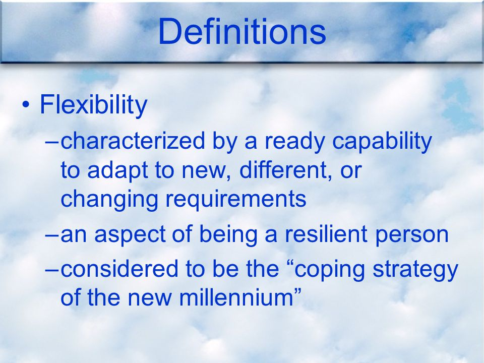Definitions Flexibility –characterized by a ready capability to adapt to new, different, or changing requirements –an aspect of being a resilient person –considered to be the coping strategy of the new millennium