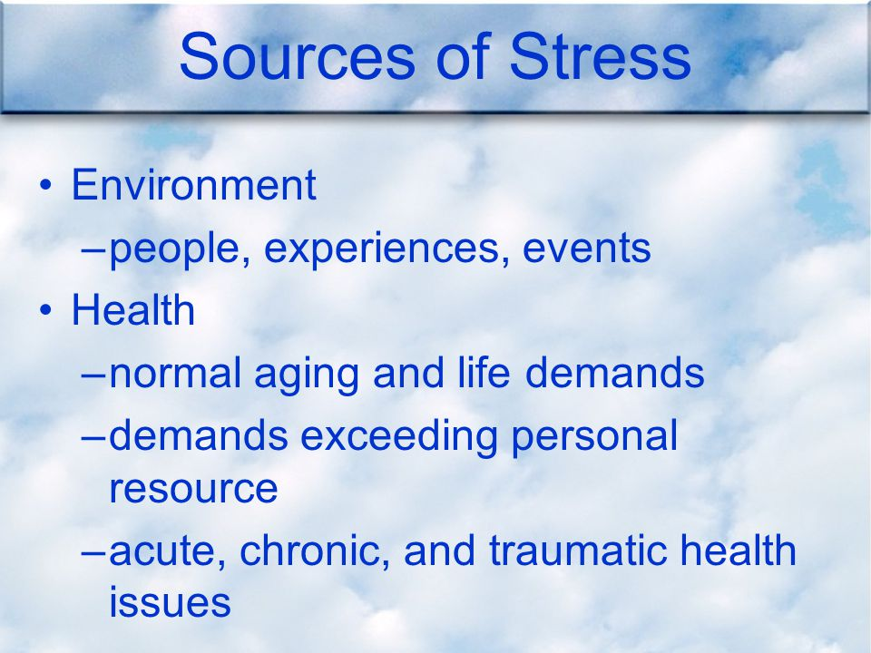 Sources of Stress Environment –people, experiences, events Health –normal aging and life demands –demands exceeding personal resource –acute, chronic, and traumatic health issues