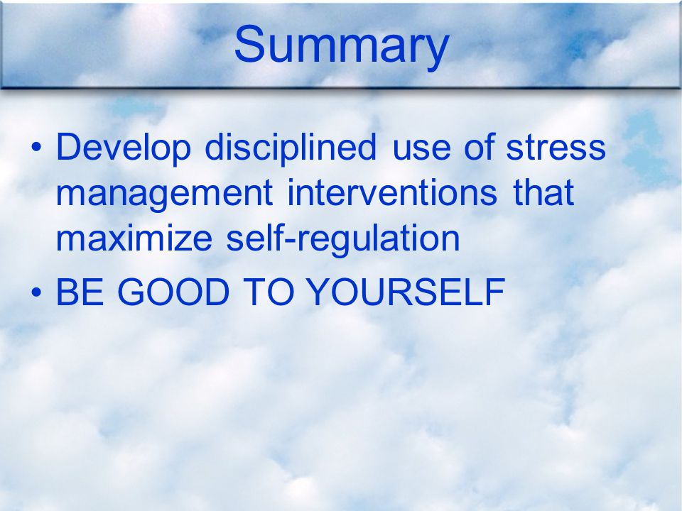 Summary Develop disciplined use of stress management interventions that maximize self-regulation BE GOOD TO YOURSELF