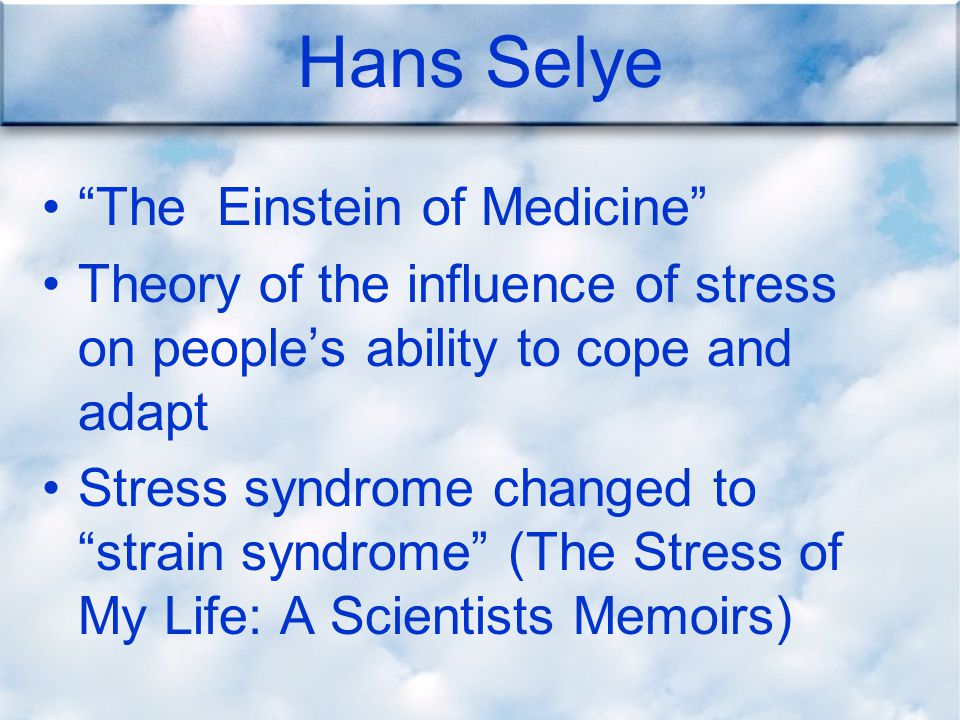 Hans Selye The Einstein of Medicine Theory of the influence of stress on people's ability to cope and adapt Stress syndrome changed to strain syndrome (The Stress of My Life: A Scientists Memoirs)
