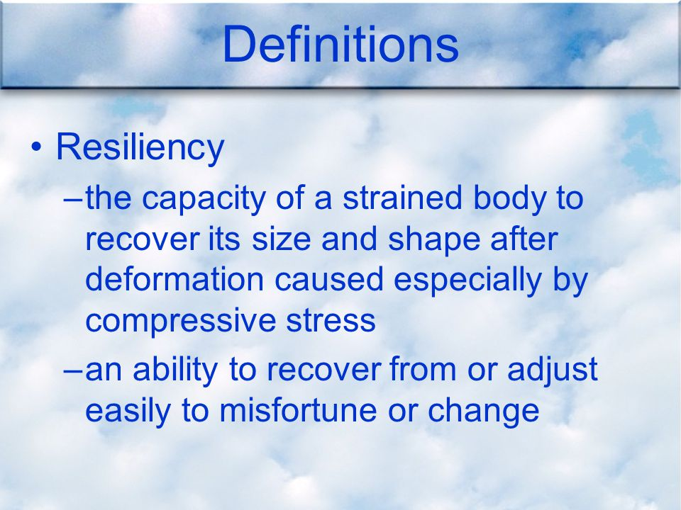 Definitions Resiliency –the capacity of a strained body to recover its size and shape after deformation caused especially by compressive stress –an ability to recover from or adjust easily to misfortune or change