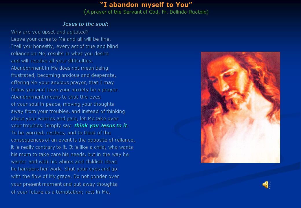 """""""I abandon myself to You"""" ( A prayer of the Servant of God, Fr. Dolindo Ruotolo) Jesus to the soul: Why are you upset and agitated? Leave your cares t"""