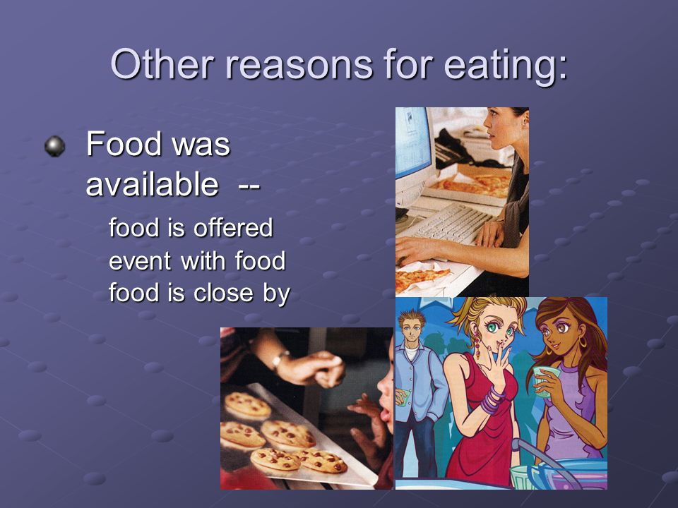 Other reasons for eating: Food was available -- food is offered event with food food is close by Food was available -- food is offered event with food food is close by