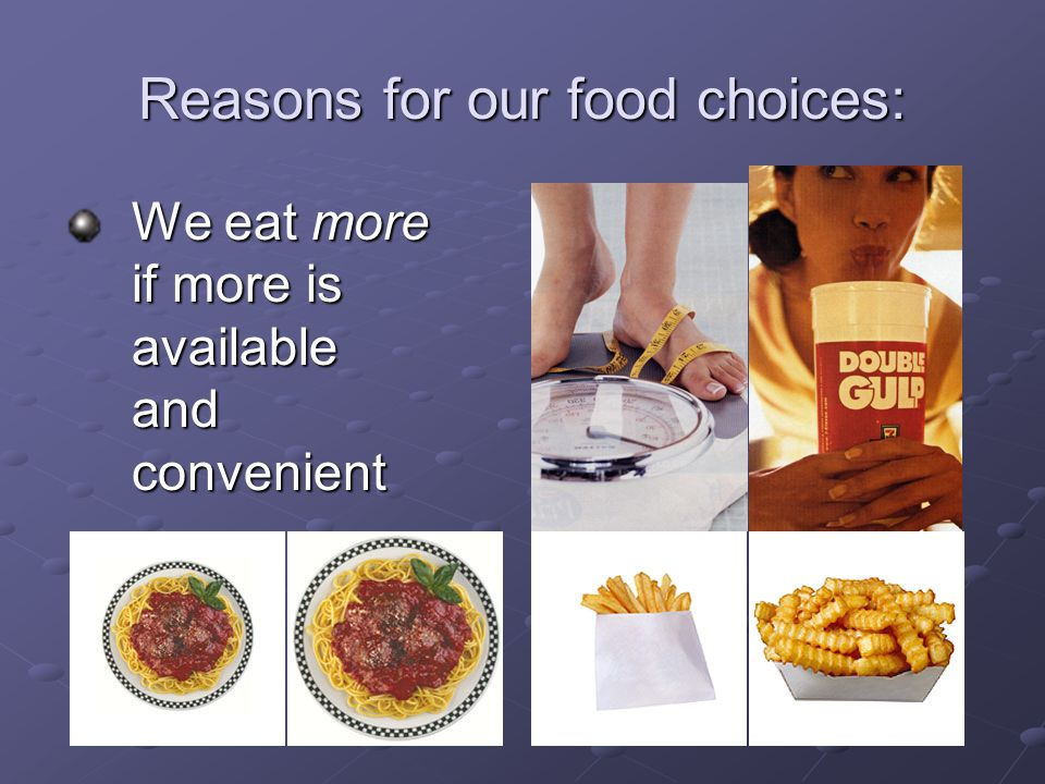 Reasons for our food choices: We eat more if more is available and convenient We eat more if more is available and convenient