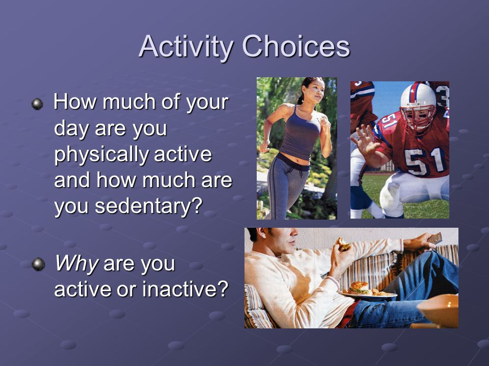 Activity Choices How much of your day are you physically active and how much are you sedentary.