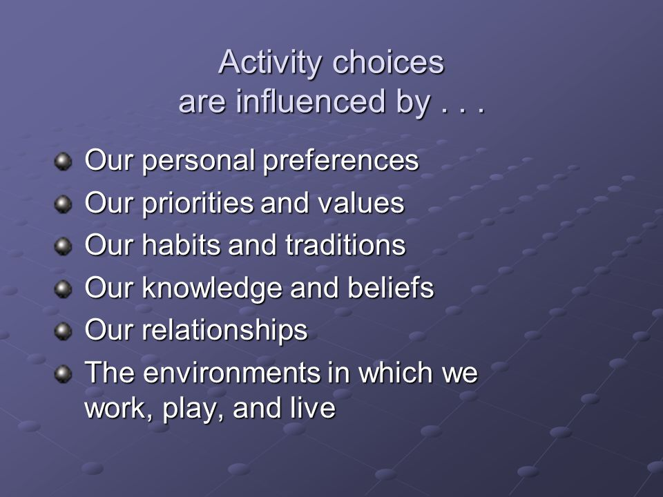 Activity choices are influenced by...