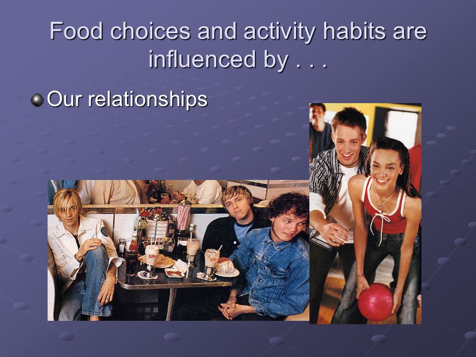 Food choices and activity habits are influenced by... Our relationships