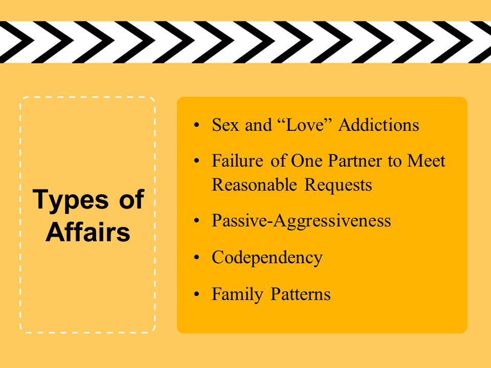 "Types of Affairs Sex and ""Love"" Addictions Failure of One Partner to Meet Reasonable Requests Passive-Aggressiveness Codependency Family Patterns"