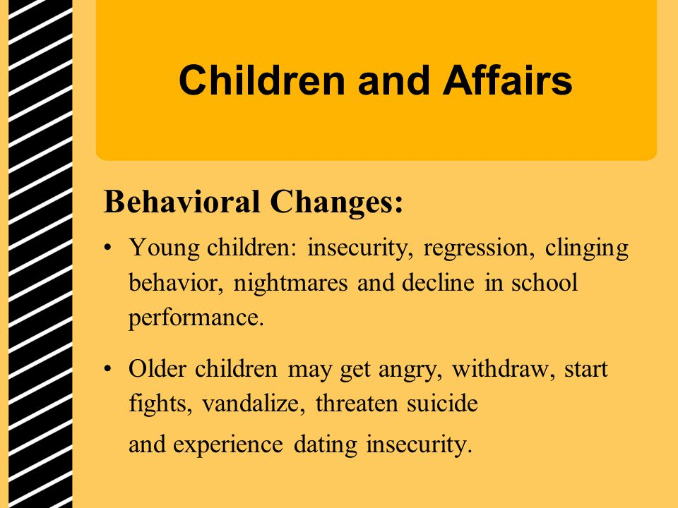 Children and Affairs Behavioral Changes: Young children: insecurity, regression, clinging behavior, nightmares and decline in school performance.