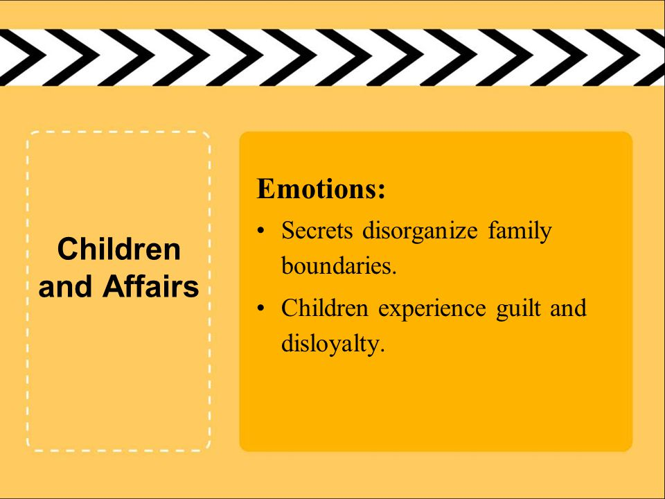 Children and Affairs Emotions: Secrets disorganize family boundaries. Children experience guilt and disloyalty.