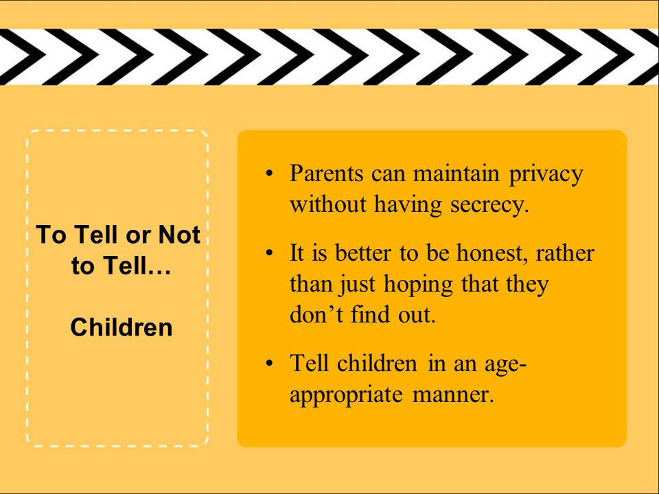 To Tell or Not to Tell… Children Parents can maintain privacy without having secrecy.