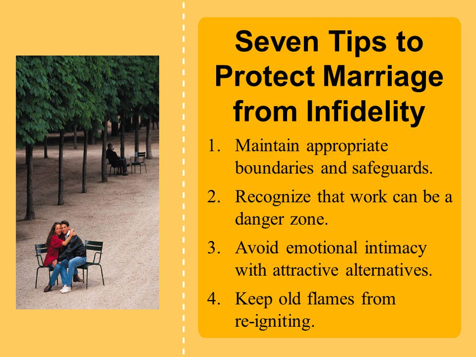 Seven Tips to Protect Marriage from Infidelity 1.Maintain appropriate boundaries and safeguards. 2.Recognize that work can be a danger zone. 3.Avoid e
