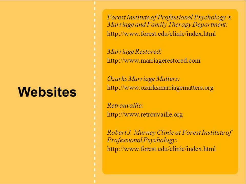 Websites Forest Institute of Professional Psychology's Marriage and Family Therapy Department: http://www.forest.edu/clinic/index.html Marriage Restored: http://www.marriagerestored.com Ozarks Marriage Matters: http://www.ozarksmarriagematters.org Retrouvaille: http://www.retrouvaille.org Robert J.
