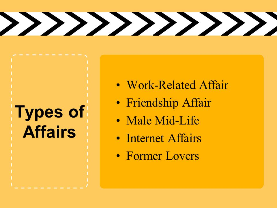 Types of Affairs Work-Related Affair Friendship Affair Male Mid-Life Internet Affairs Former Lovers