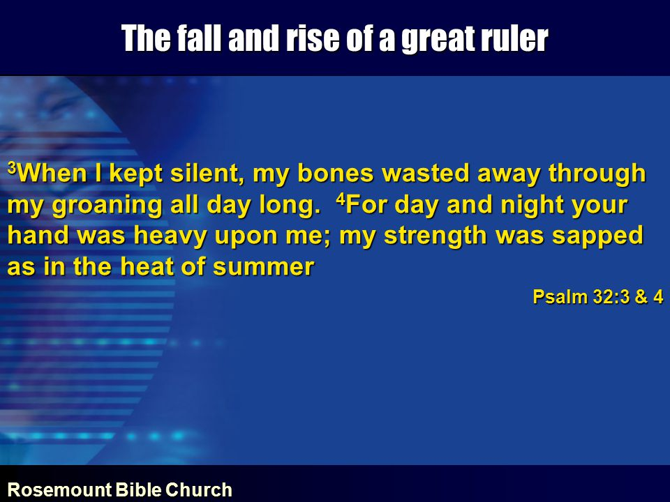 Rosemount Bible Church The fall and rise of a great ruler 3 When I kept silent, my bones wasted away through my groaning all day long.