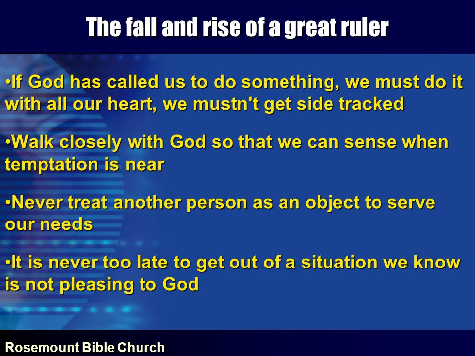 Rosemount Bible Church The fall and rise of a great ruler If God has called us to do something, we must do it with all our heart, we mustn t get side trackedIf God has called us to do something, we must do it with all our heart, we mustn t get side tracked Walk closely with God so that we can sense when temptation is nearWalk closely with God so that we can sense when temptation is near Never treat another person as an object to serve our needsNever treat another person as an object to serve our needs It is never too late to get out of a situation we know is not pleasing to GodIt is never too late to get out of a situation we know is not pleasing to God