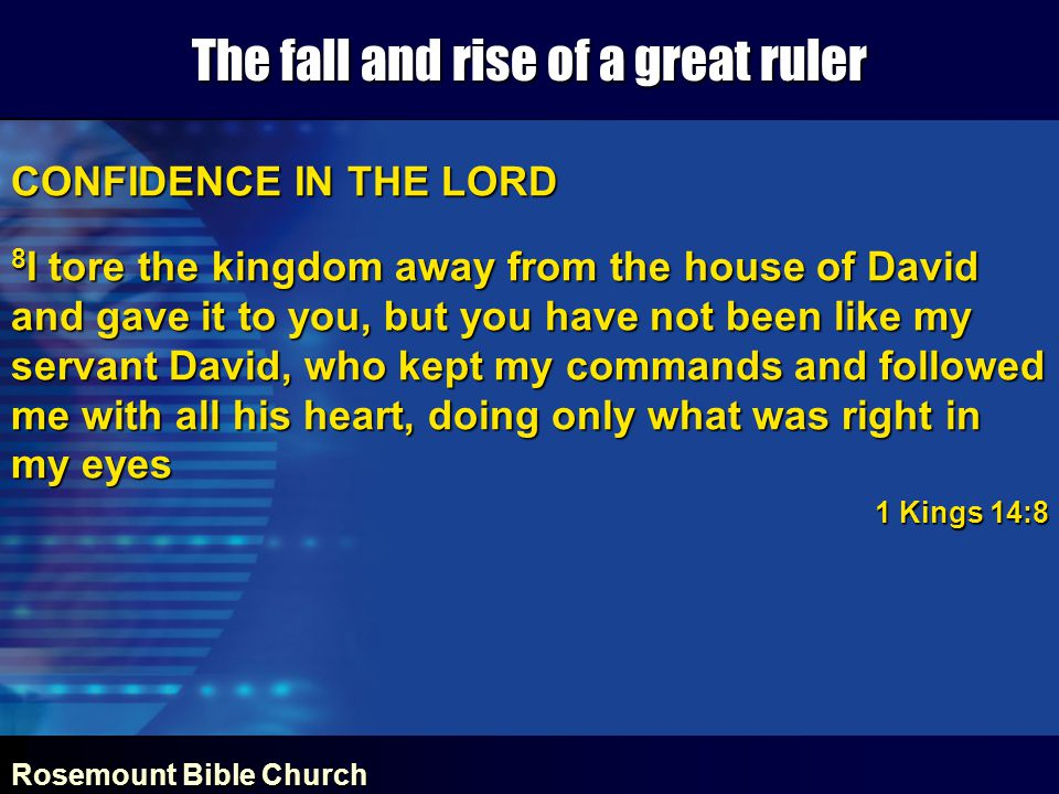 Rosemount Bible Church The fall and rise of a great ruler CONFIDENCE IN THE LORD 8 I tore the kingdom away from the house of David and gave it to you, but you have not been like my servant David, who kept my commands and followed me with all his heart, doing only what was right in my eyes 1 Kings 14:8