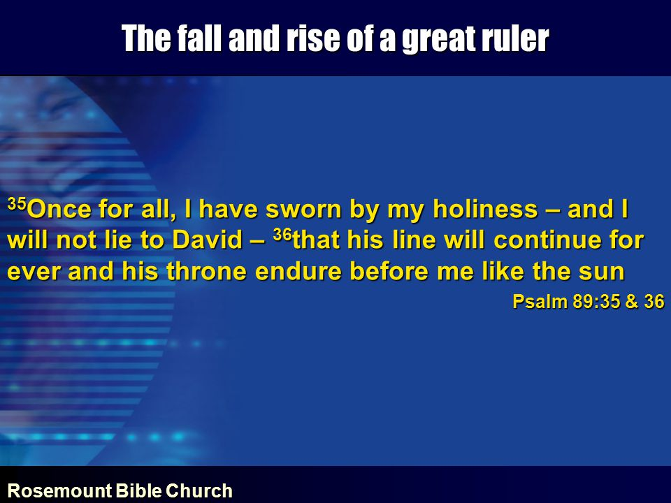 Rosemount Bible Church The fall and rise of a great ruler 35 Once for all, I have sworn by my holiness – and I will not lie to David – 36 that his line will continue for ever and his throne endure before me like the sun Psalm 89:35 & 36